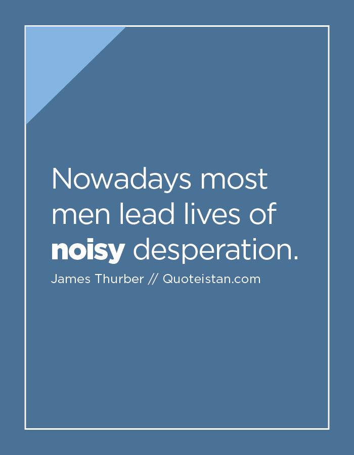 Nowadays most men lead lives of noisy desperation.
