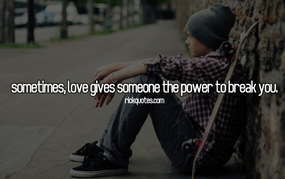 Love Quotes | Sometimes, Love Gives Someone The Power To Break You.