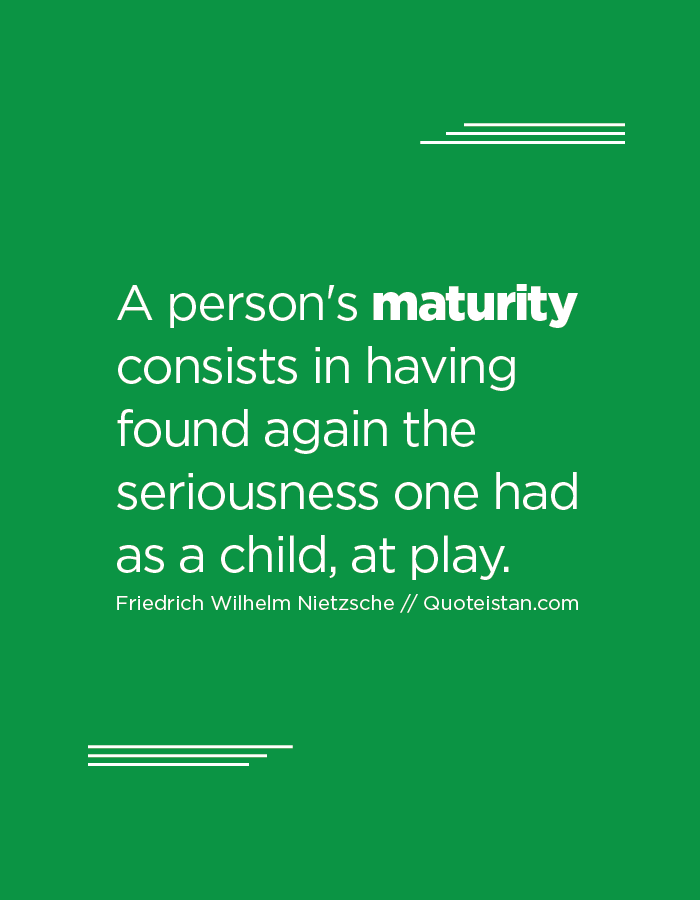 A person's maturity consists in having found again the seriousness one had as a child, at play.