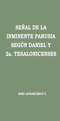 Gino Iafrancesco V.-Señal De La Inminente Parusia Según Daniel y 2a. Tesalonicenses-