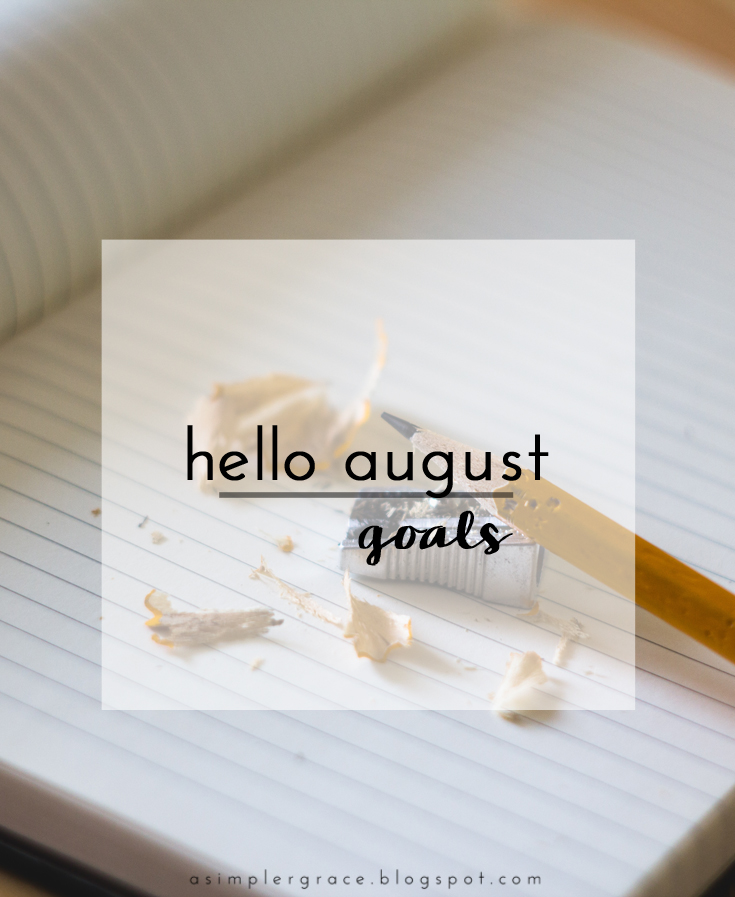 Hello August | Goals - A Simpler Grace - A monthly series tracking the goals I've set both in my personal and blogging life.
