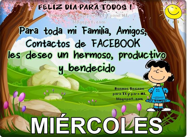 FELIZ DÍA PARA TODOS !!!  Para toda mi Familia, Amigos,  Contactos de FACEBOOK, les deseo un hermoso, productivo y bendecido MIÉRCOLES !!!
