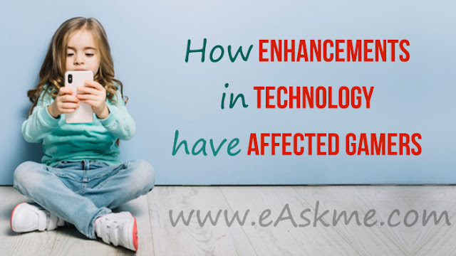 How Enhancements In Technology Have Affected Gamers: eAskme