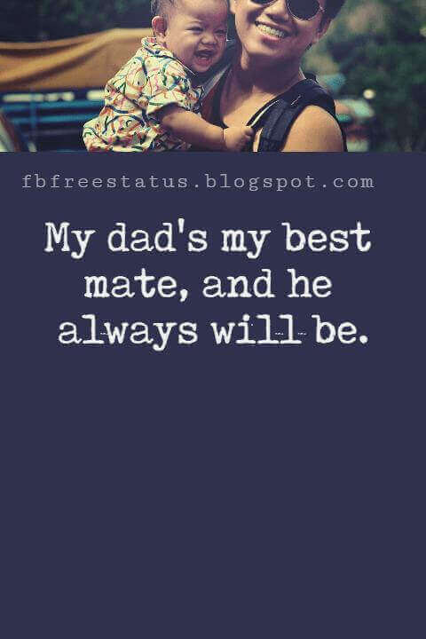 "inspirational fathers day quotes, ""My dad's my best mate, and he always will be."" - Cher Lloyd"