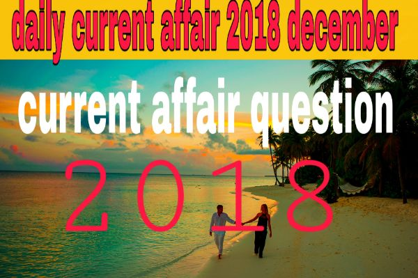 Today current affair 18/12/2018//Daily current affair of any coptetive exam
