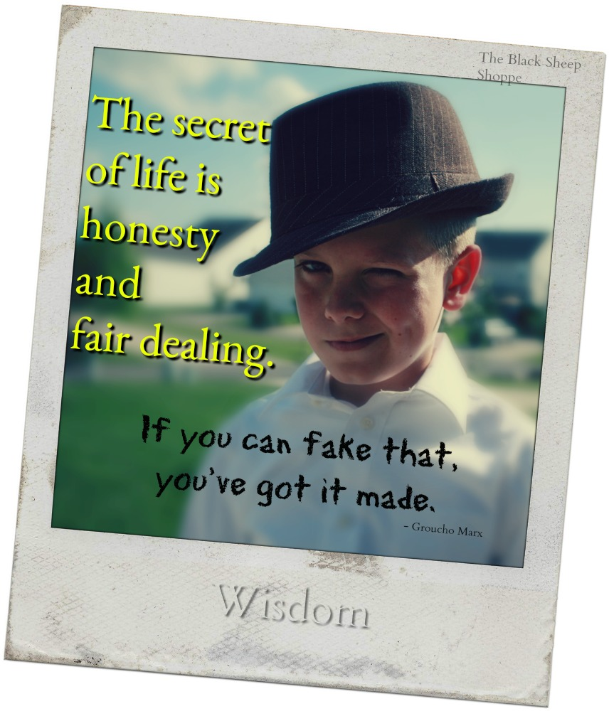 The secret of life is honesty and fair dealing. If you can fake that, you've got it made.