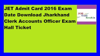 JET Admit Card 2016 Exam Date Download Jharkhand Clerk Accounts Officer Exam Hall Ticket