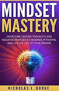 Mindset Mastery: Overcome Limiting Thoughts and Negative Energies to Maximize Potential and Live the Life of Your Dreams by Nicholas J. Dodge