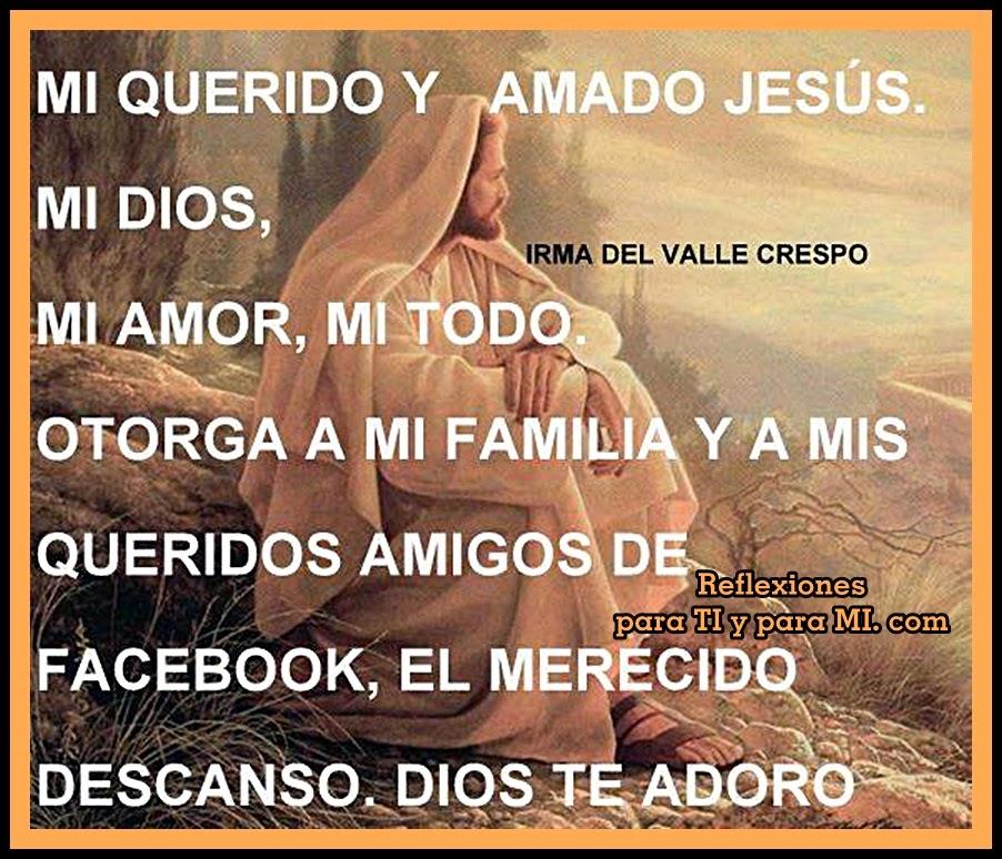 MI QUERIDO Y AMADO JESÚS, MI DIOS, MI AMOR, MI TODO...  OTORGA A MI FAMILIA Y A  MIS QUERIDOS AMIGOS DE FACEBOOK, EL MERECIDO DESCANSO.  DIOS TE ADORO.  AMÉN!