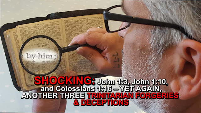 SHOCKING: John 1:3, John 1:10, and Colossians 1:16 – YET AGAIN, ANOTHER THREE TRINITARIAN FORGERIES & DECEPTIONS