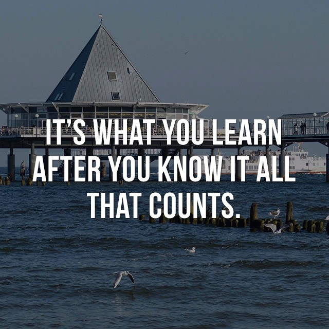 It's what you learn after you know it all that counts. - Best Motivational Quotes