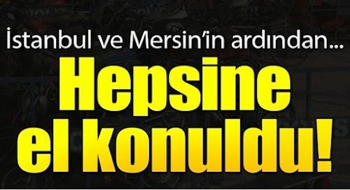 İstanbul Ve Mersin'in Ardından  Hepsine El Konuldu