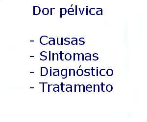 Dor pélvica causas sintomas diagnóstico tratamento prevenção riscos complicações