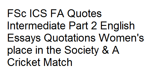 FSc ICS FA Quotes Intermediate Part 2 English Essays Quotations Women's place in the Society & A Cricket Match