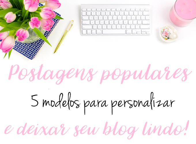 Postagens populares- 5 modelos para personalizar e deixar seu blog lindo!
