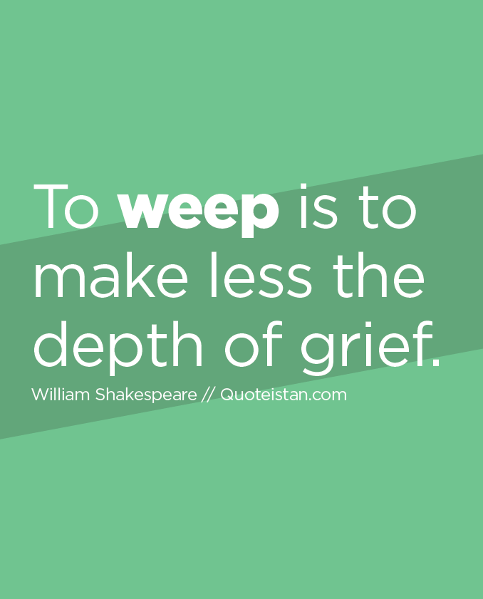 To weep is to make less the depth of grief.