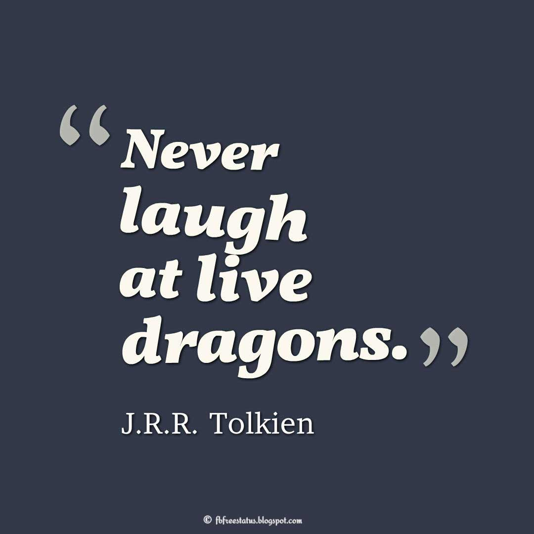"Wisdom Quote; ""Never laugh at live dragons."" ― J.R.R. Tolkien"