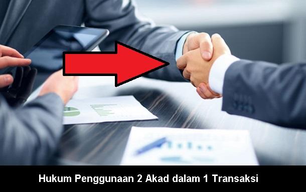 Hukum Penggunaan 2 Akad dalam 1 Transaksi, Halal Atau Haram ???