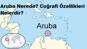 Aruba Nerede? Coğrafi Özellikleri Nelerdir?