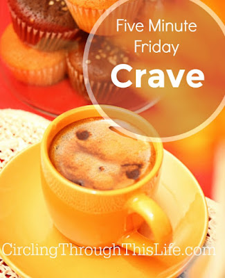Five Minute Friday: Tess's Thoughts on CRAVE at CirclinThroughThisLife.com #fmfparty