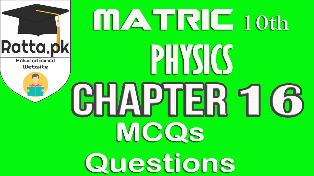 10th Physics Chapter 16 Notes | MCQs and Questions