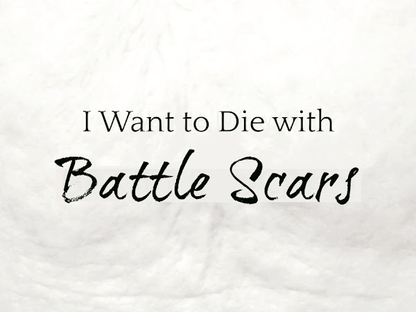 I Want to Die With Battle Scars.