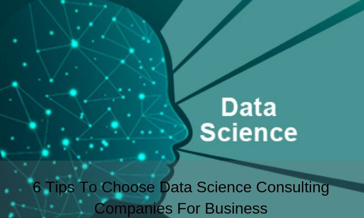 6 Tips To Choose Data Science Consulting Companies For Business