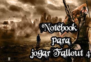 notebook para jogar Fallout 4 em qualidade gráfica