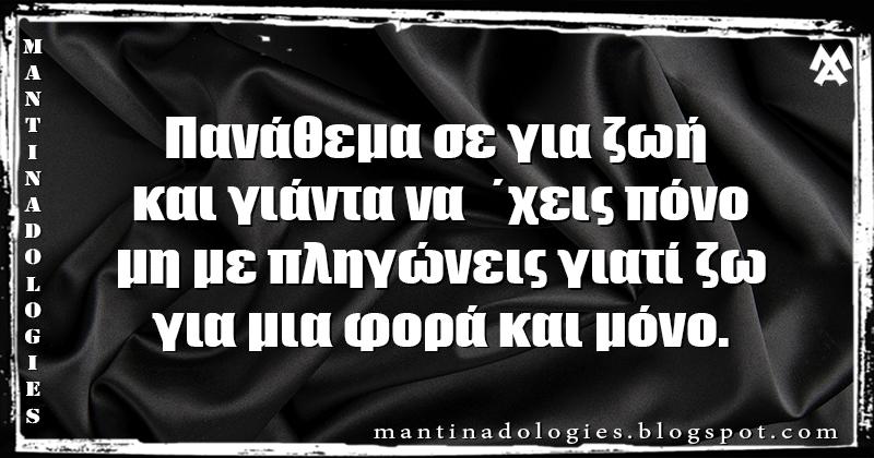 Μαντινάδα - Πανάθεμα σε για ζωή και γιάντα να  ΄χεις πόνο μη με πληγώνεις γιατί ζω, για μια φορά και μόνο.