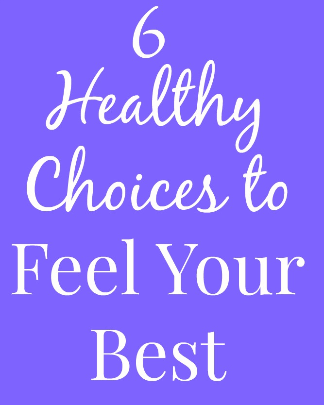 6 Healthy Choices to Feel Your Best