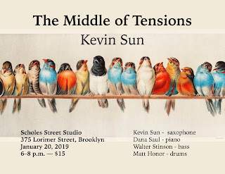 Kevin Sun's The Middle of Tensions on January 20, 2019 at Scholes Street Studio, 375 Lorimer Street, Brooklyn. 6 PM, with Dana Saul on piano, Walter Stinson on bass, and Matt Honor on drums