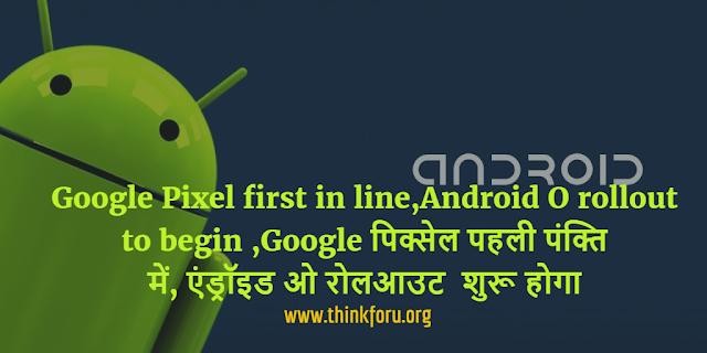 Android O, Google Pixel, Google पिक्सेल, एंड्रॉइड ओ रोलआउट,