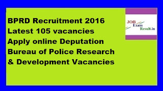 BPRD Recruitment 2016 Latest 105 vacancies Apply online Deputation Bureau of Police Research & Development Vacancies
