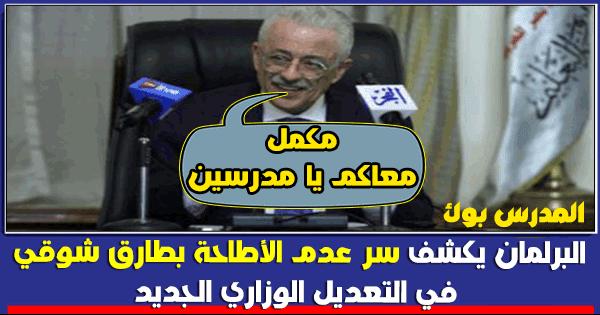 البرلمان يكشف سرعدم الأطاحة بطارق شوقي وزير العليم في التعديل الجديد