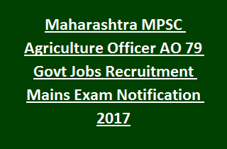 Maharashtra MPSC Agriculture Officer AO 79 Govt Jobs Recruitment Mains Exam Notification 2017