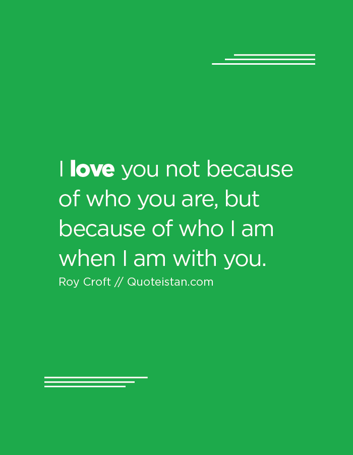 I love you not because of who you are, but because of who I am when I am with you.