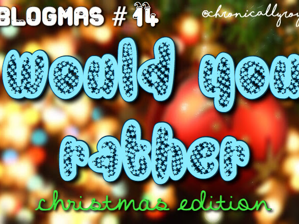 #BLOGMAS DAY 14; Christmas Would You Rather Tag!