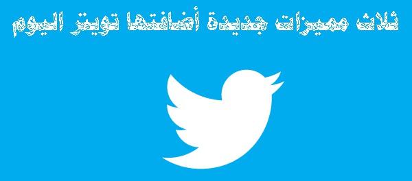 ثلاث مميزات جديدة أضافتها تويتر اليوم