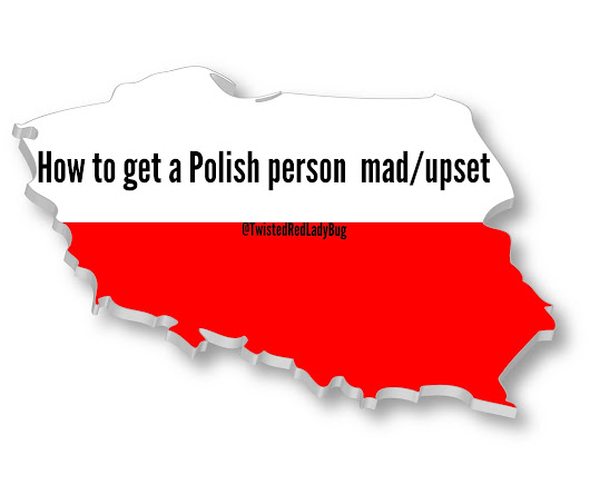 How To Get A Polish Person Mad/Upset