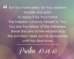 But you, O God, do see trouble and grief; you consider it to take it in hand. The victim commits himself to you; you are the helper of the fatherless.
