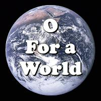 Title superimposed on picture of planet Earth from space:    O for a world where everyone respects each other's ways, where love is lived and all is done with justice and with praise. O for a world where goods are shared and misery relieved, where truth is spoken, children spared, equality achieved. We welcome one world family and struggle with each choice that opens us to unity and gives our vision voice. The poor are rich, the weak are strong, the foolish ones are wise. Tell all who mourn, outcasts belong, who perishes will rise. O for a world preparing for God's glorious reign of peace, where time and tears will be no more, and all but love will cease.