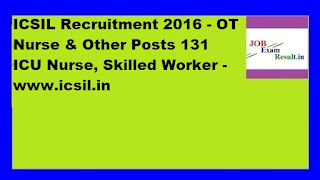 ICSIL Recruitment 2016 - OT Nurse & Other Posts 131 ICU Nurse, Skilled Worker -www.icsil.in