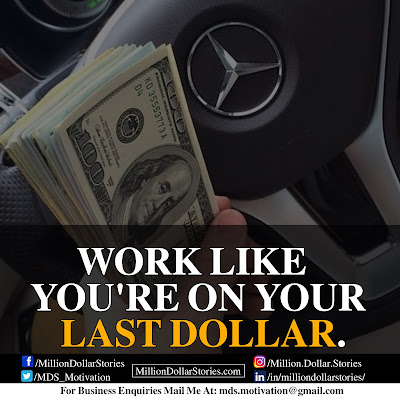 WORK LIKE YOU'RE ON YOUR LAST DOLLAR,
