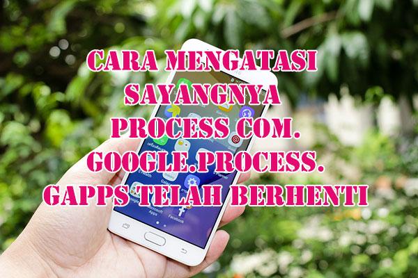 Cara-Mengatasi-Sayangnya-process-com.google.process.gapps-Telah-Berhenti