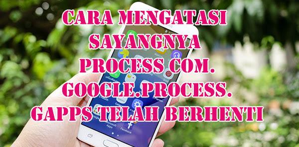 Cara Mengatasi Sayangnya process com.google.process.gapps Telah Berhenti