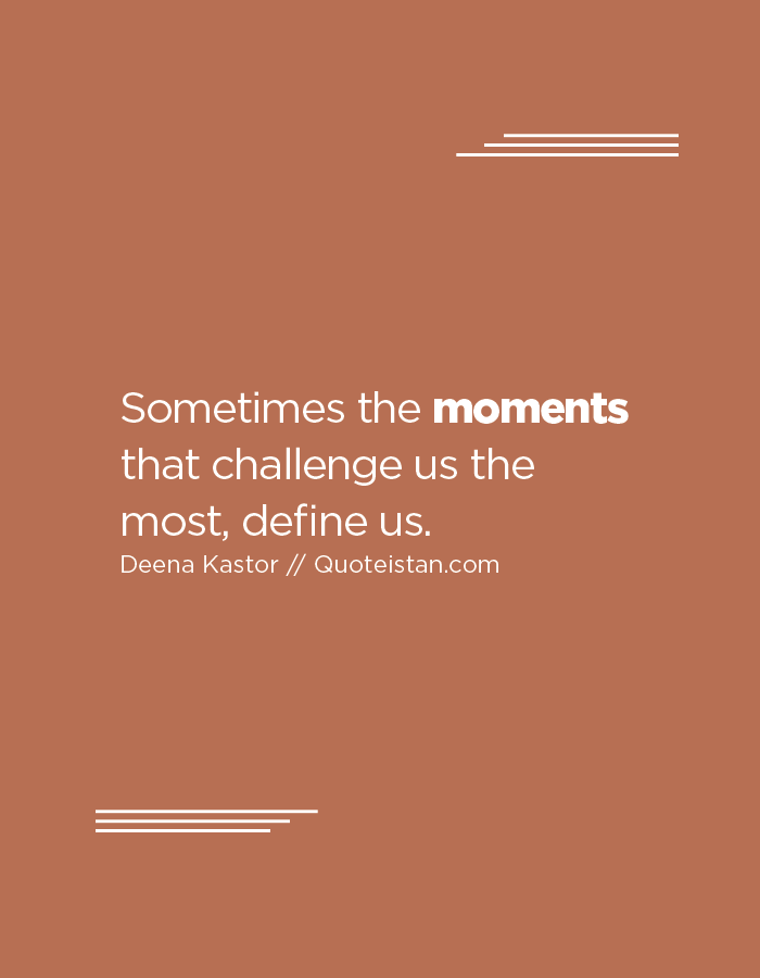 Sometimes the moments that challenge us the most, define us.