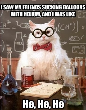 Funny Chemistry Science Lab Cat Helium Pun Joke Meme Picture - I saw my friends sucking balloons with Helium, and I was like, He, He, He