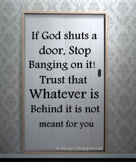 If God Shuts A Door Stop Banging On It Trust That Whatever Is