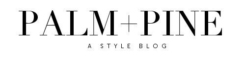 PALM + PINE | A style blog