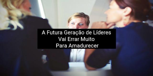 A futura geração de líderes vai errar muito paraamadurecer